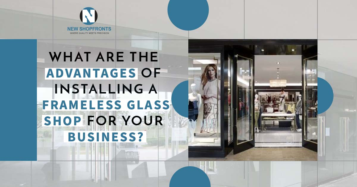 What are the advantages of installing a frameless glass shop for your business