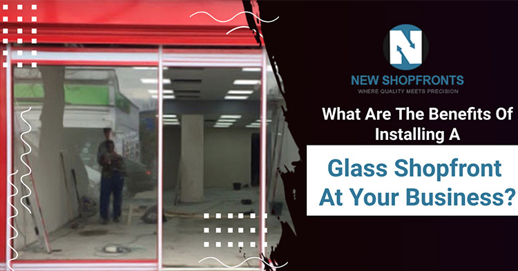 What are the benefits of installing a glass shopfront at your business