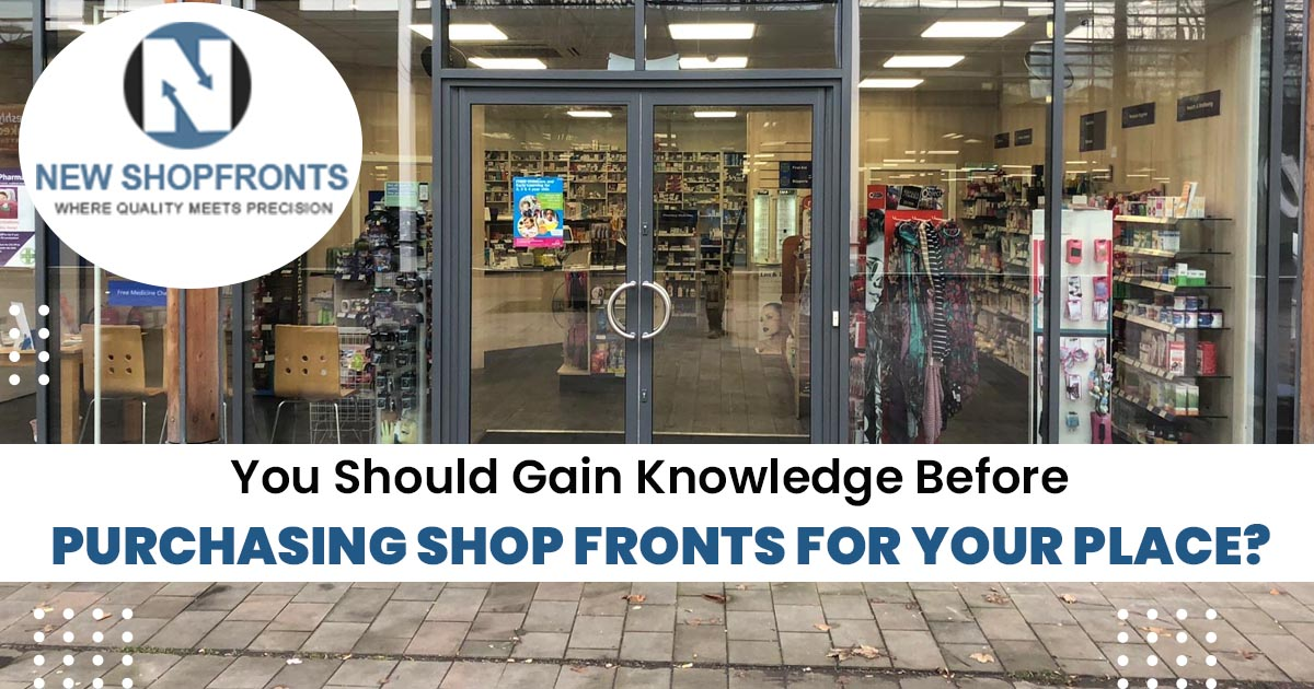 You should gain knowledge before purchasing shop fronts for your place