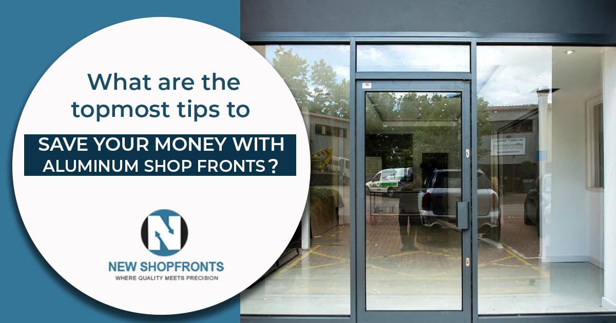What are the topmost tips to save your money with aluminum shop fronts