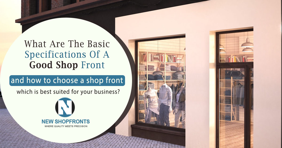 What are the basic specifications of a good shop front and how to choose a shop front which is best suited for your business