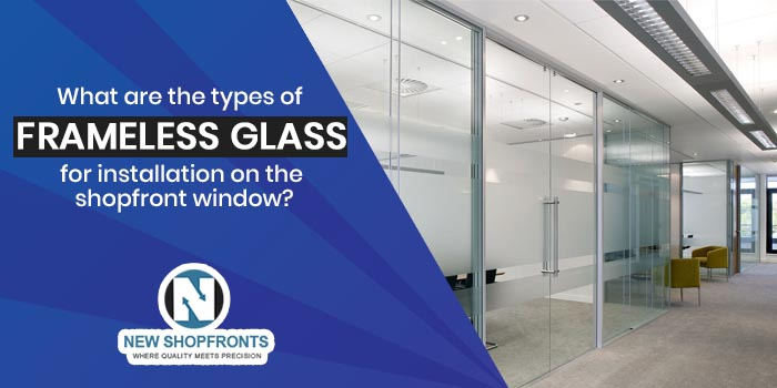 What are the types of frameless glass for installation on the shopfront window
